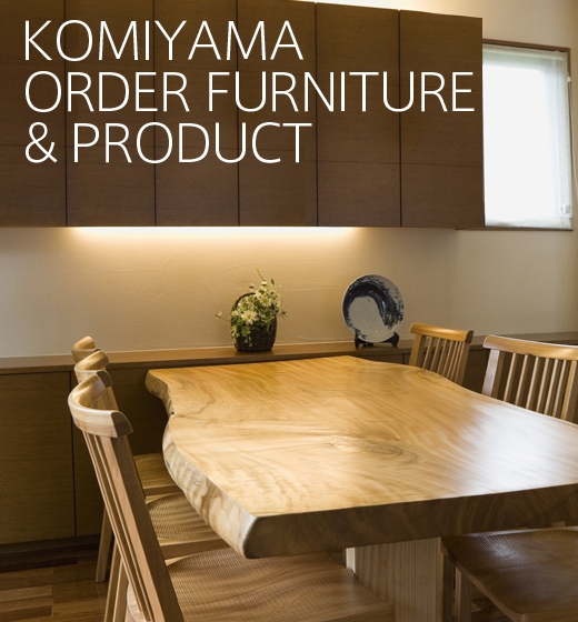 KOMIYAMA ORDER FURNITURE & PRODUCT - 小見山木工
